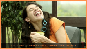 FIVE MAIN THINGS TO LOOK FOR IN A DISABILITY SERVICE PROVIDER