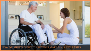 HOW DISABILITY SERVICE PROVIDER MAKE YOUR LIFE EASIER